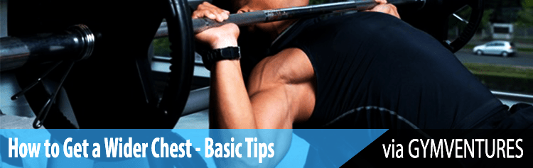 How to Get a Wider Chest - Basic Tips You Need to Know
